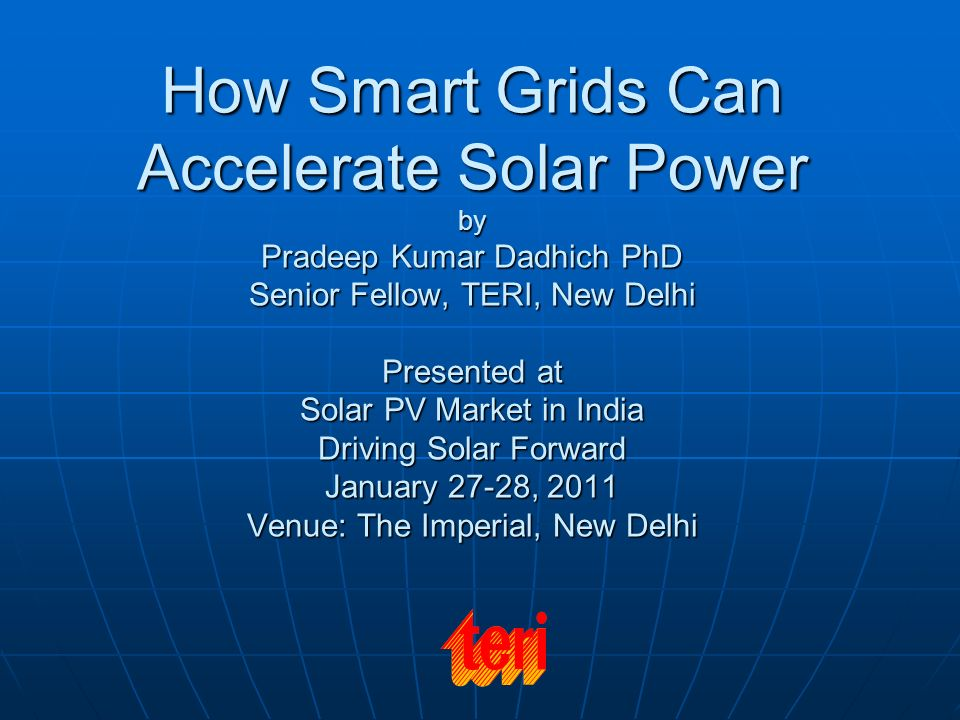 How Smart Grids Can Accelerate Solar Power by Pradeep Kumar Dadhich PhD Senior Fellow, TERI, New Delhi Presented at Solar PV Market in India Driving Solar Forward January 27-28, 2011 Venue: The Imperial, New Delhi