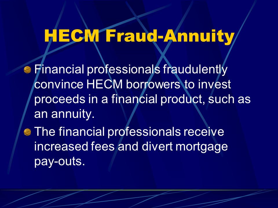HECM Fraud-Annuity Financial professionals fraudulently convince HECM borrowers to invest proceeds in a financial product, such as an annuity.