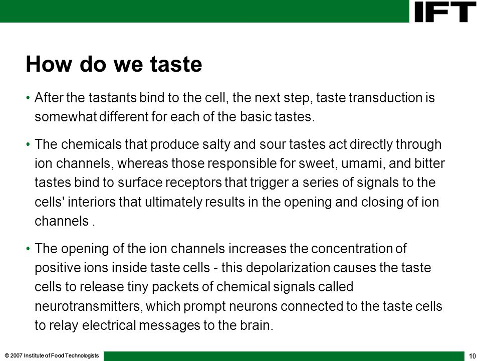How do we taste After the tastants bind to the cell, the next step, taste transduction is somewhat different for each of the basic tastes.