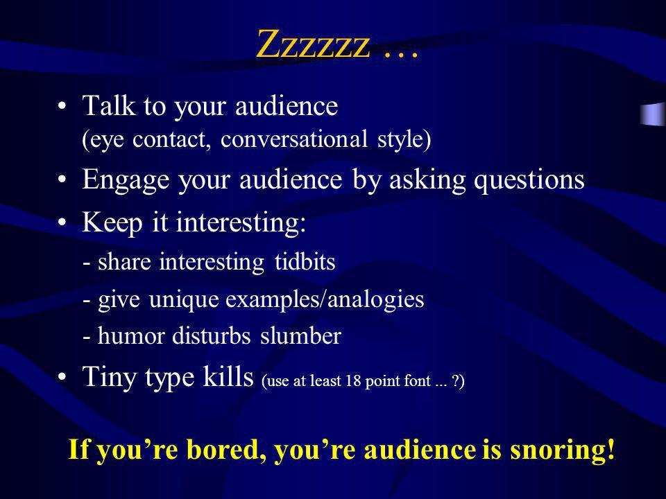 Zzzzzz … Talk to your audience (eye contact, conversational style)