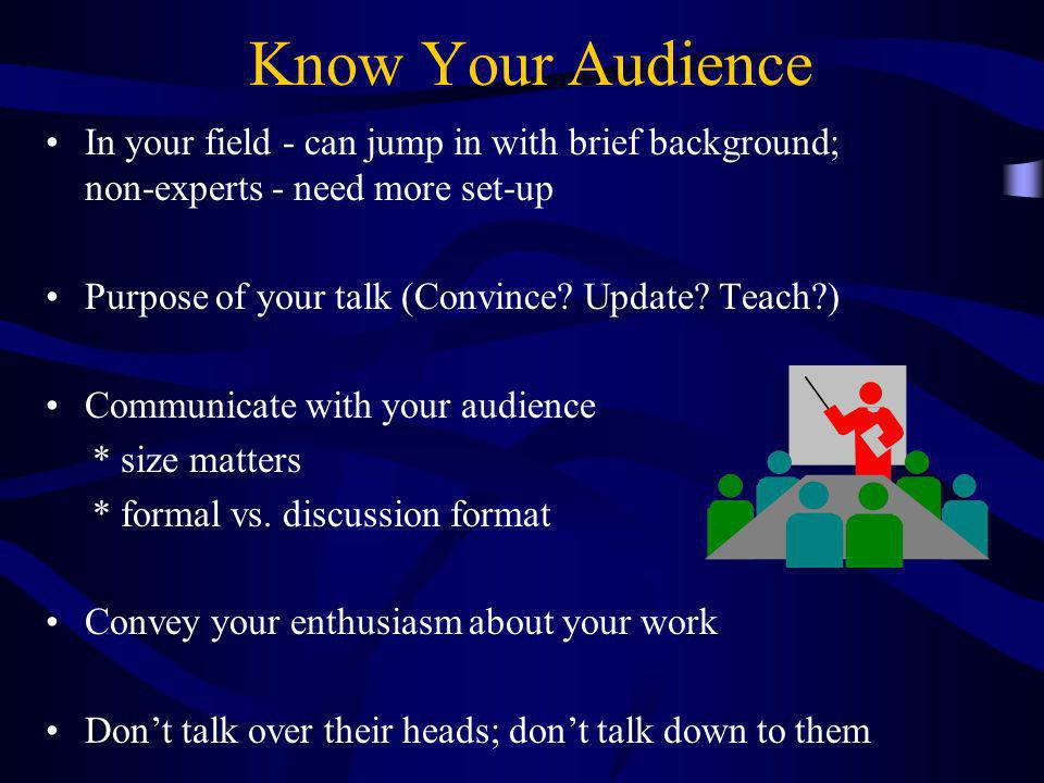 Know Your Audience In your field - can jump in with brief background; non-experts - need more set-up.