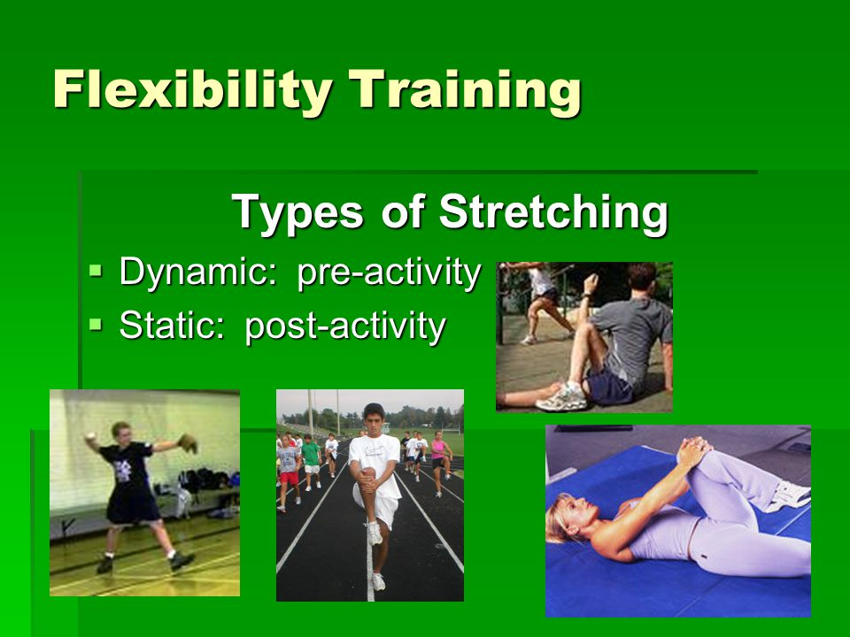 Flexibility Training Types of Stretching Dynamic: pre-activity