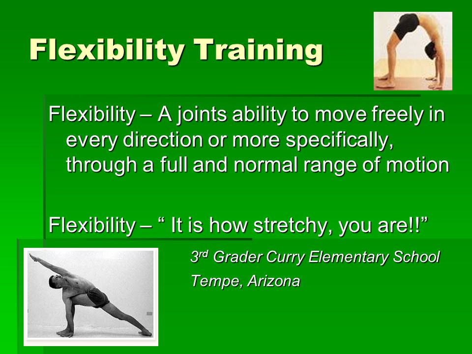 Flexibility Training Flexibility – A joints ability to move freely in every direction or more specifically, through a full and normal range of motion.