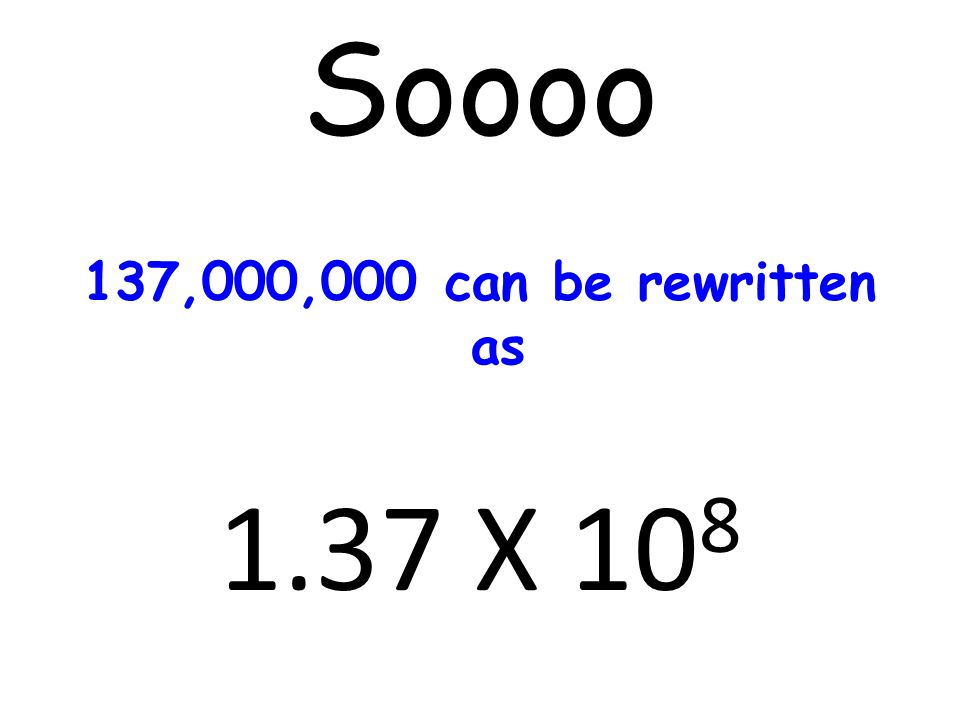 Soooo 137,000,000 can be rewritten as 1.37 X 108