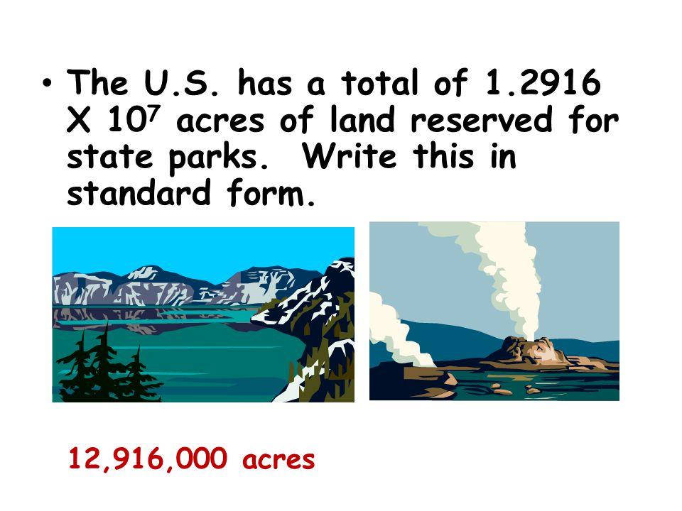 The U.S. has a total of 1.2916 X 107 acres of land reserved for state parks. Write this in standard form.