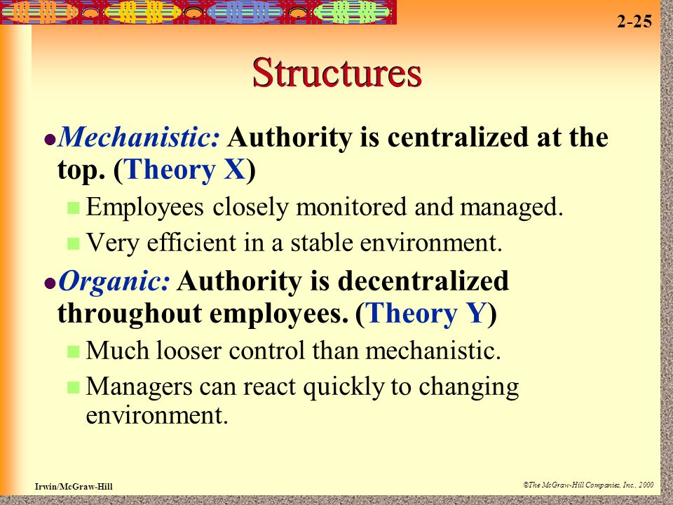 Structures Mechanistic: Authority is centralized at the top. (Theory X) Employees closely monitored and managed.
