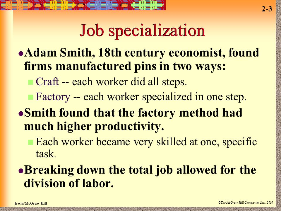 Job specialization Adam Smith, 18th century economist, found firms manufactured pins in two ways: Craft -- each worker did all steps.