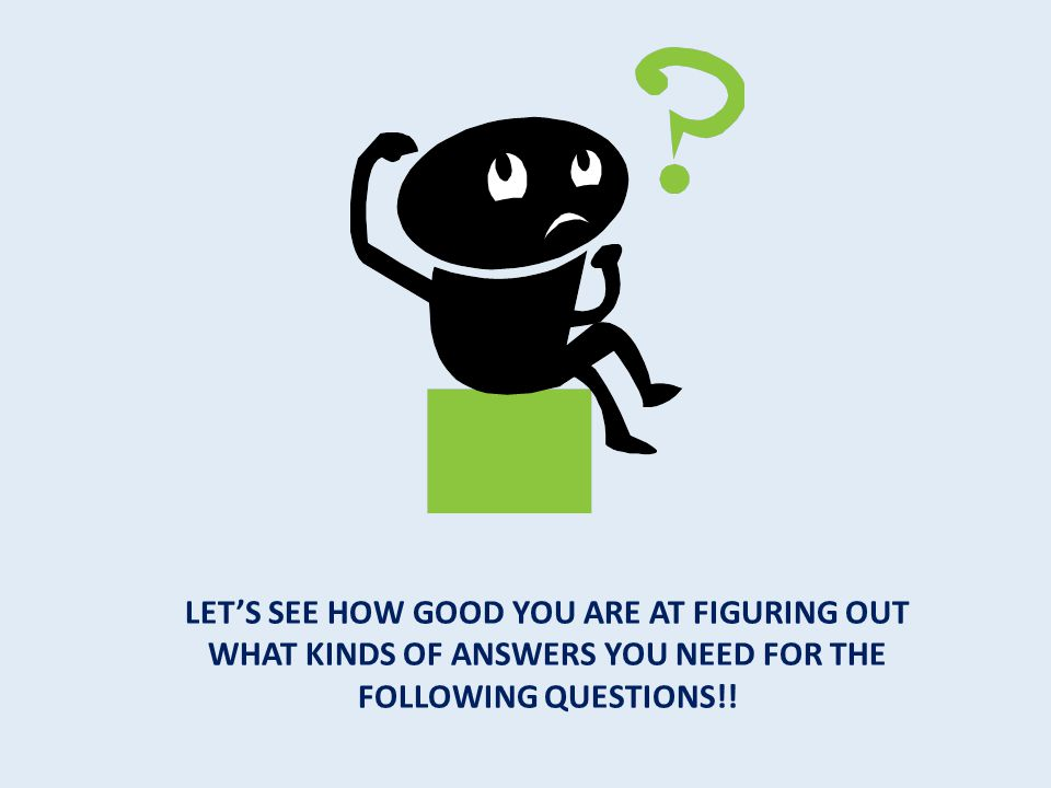 Let's see how good you are at figuring out what kinds of answers you need for the following questions!!