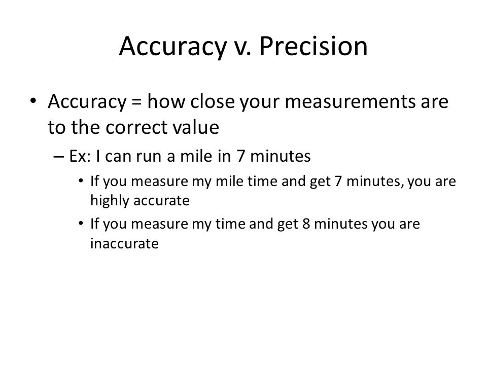 Accuracy v. Precision Accuracy = how close your measurements are to the correct value. Ex: I can run a mile in 7 minutes.