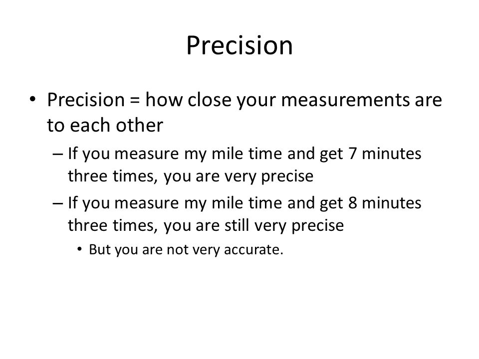 Precision Precision = how close your measurements are to each other