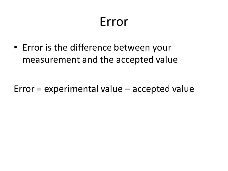 Error Error is the difference between your measurement and the accepted value.