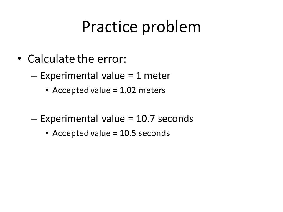 Practice problem Calculate the error: Experimental value = 1 meter