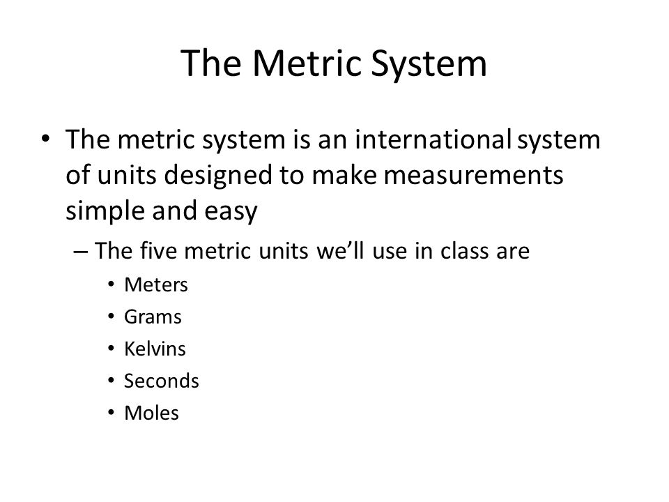 The Metric System The metric system is an international system of units designed to make measurements simple and easy.