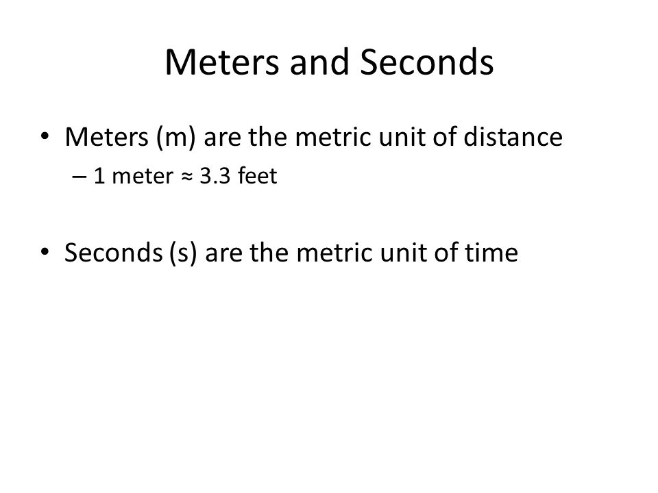 Meters and Seconds Meters (m) are the metric unit of distance