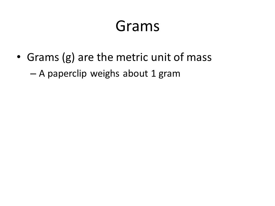 Grams Grams (g) are the metric unit of mass