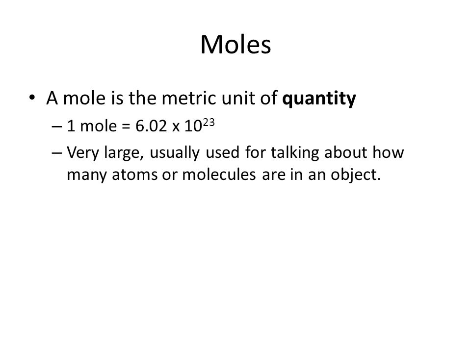 Moles A mole is the metric unit of quantity 1 mole = 6.02 x 1023