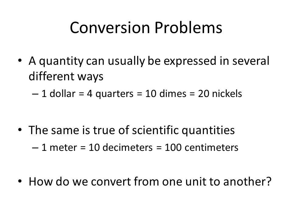 Conversion Problems A quantity can usually be expressed in several different ways. 1 dollar = 4 quarters = 10 dimes = 20 nickels.