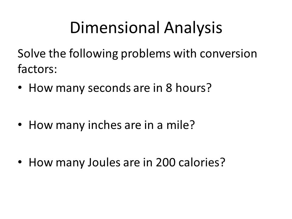 Dimensional Analysis Solve the following problems with conversion factors: How many seconds are in 8 hours