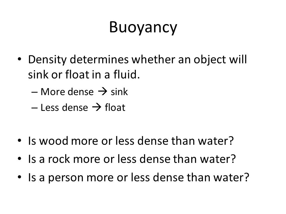 Buoyancy Density determines whether an object will sink or float in a fluid. More dense  sink. Less dense  float.