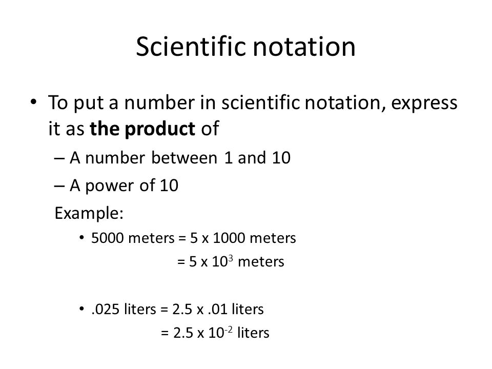 Scientific notation To put a number in scientific notation, express it as the product of. A number between 1 and 10.
