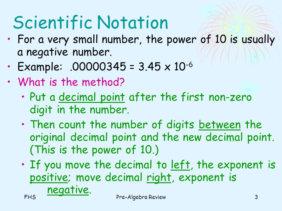 Scientific Notation For a very small number, the power of 10 is usually a negative number. Example: .00000345 = 3.45 x 10-6.