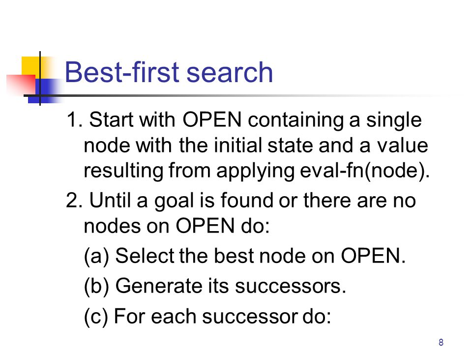 Best-first search 1. Start with OPEN containing a single node with the initial state and a value resulting from applying eval-fn(node).