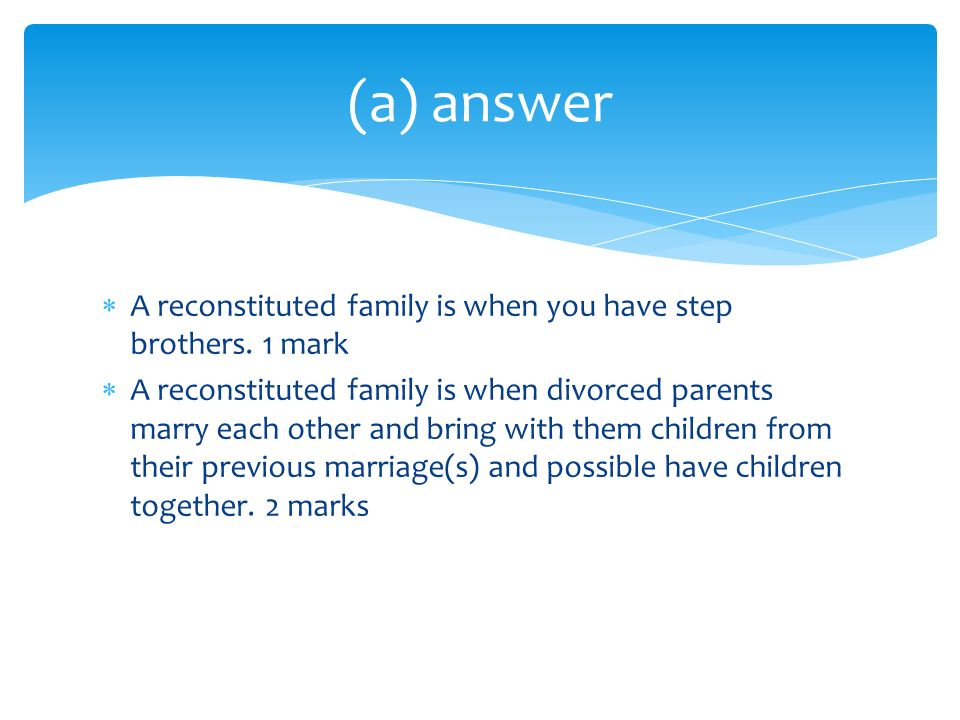 (a) answer A reconstituted family is when you have step brothers. 1 mark.