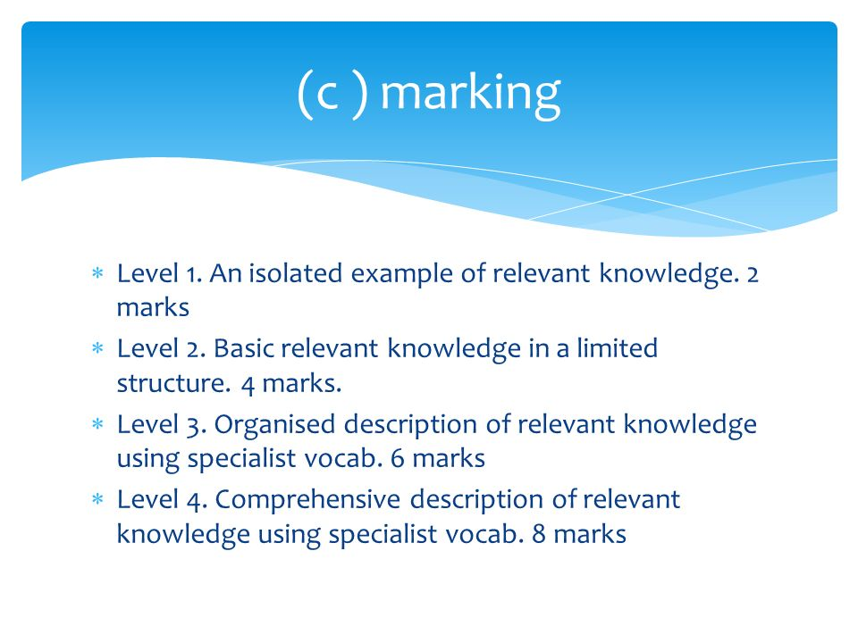 (c ) marking Level 1. An isolated example of relevant knowledge. 2 marks. Level 2. Basic relevant knowledge in a limited structure. 4 marks.