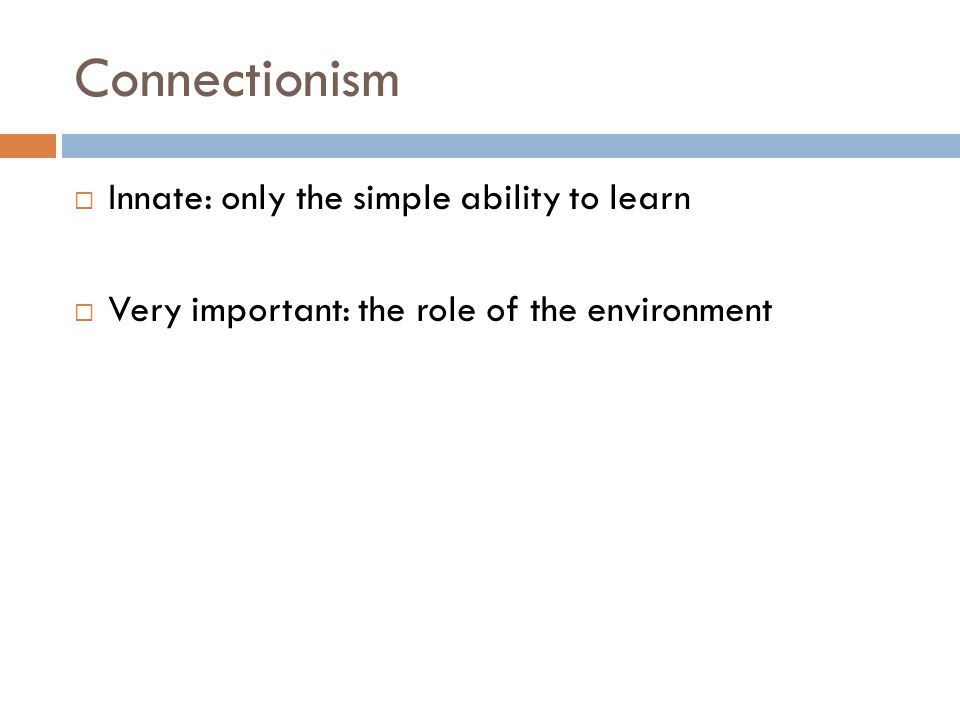 Connectionism Innate: only the simple ability to learn