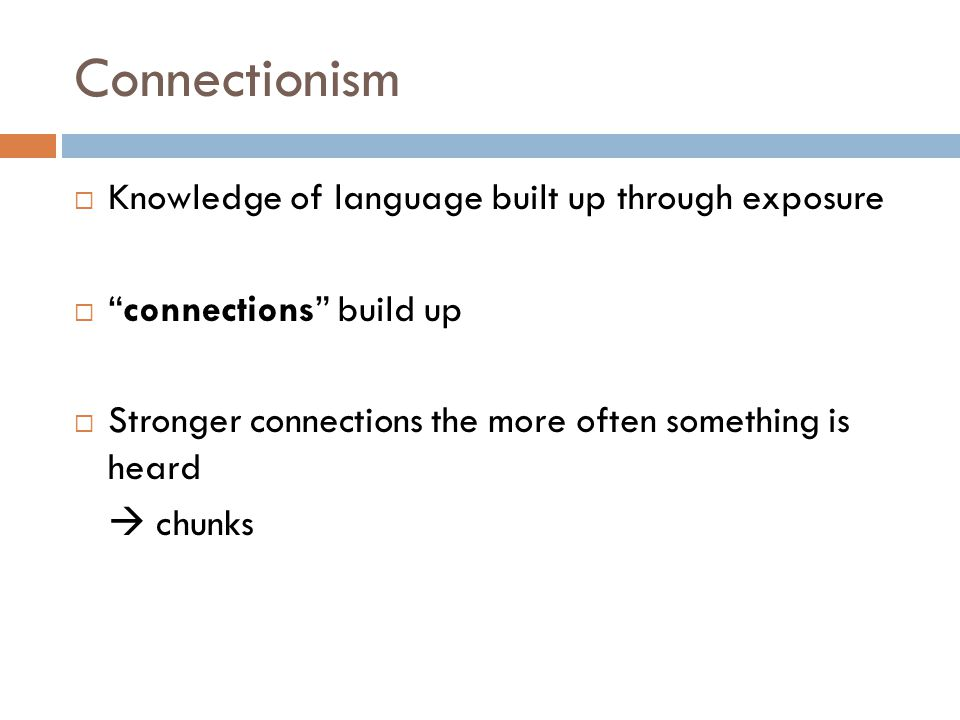 Connectionism Knowledge of language built up through exposure