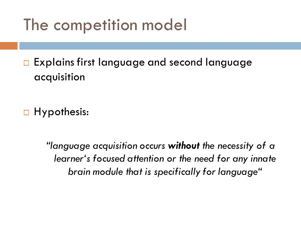 The competition model Explains first language and second language acquisition. Hypothesis: