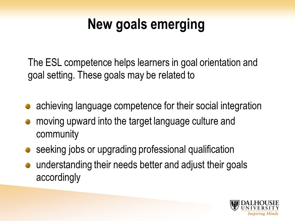 New goals emerging The ESL competence helps learners in goal orientation and goal setting. These goals may be related to.