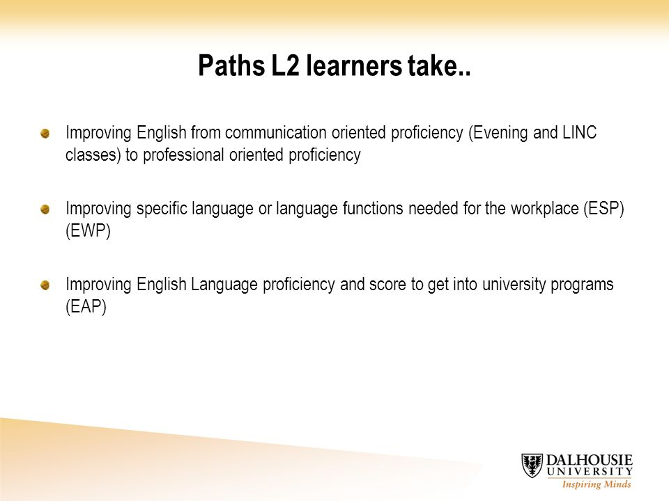 Paths L2 learners take.. Improving English from communication oriented proficiency (Evening and LINC classes) to professional oriented proficiency.
