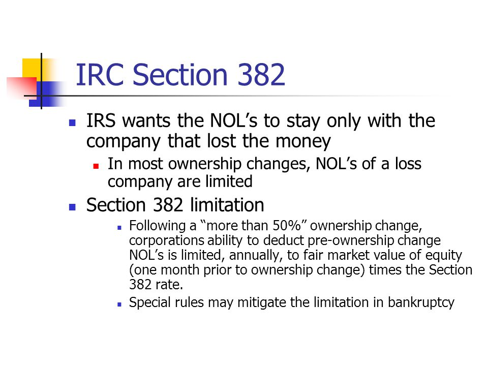 IRC Section 382 IRS wants the NOL's to stay only with the company that lost the money.