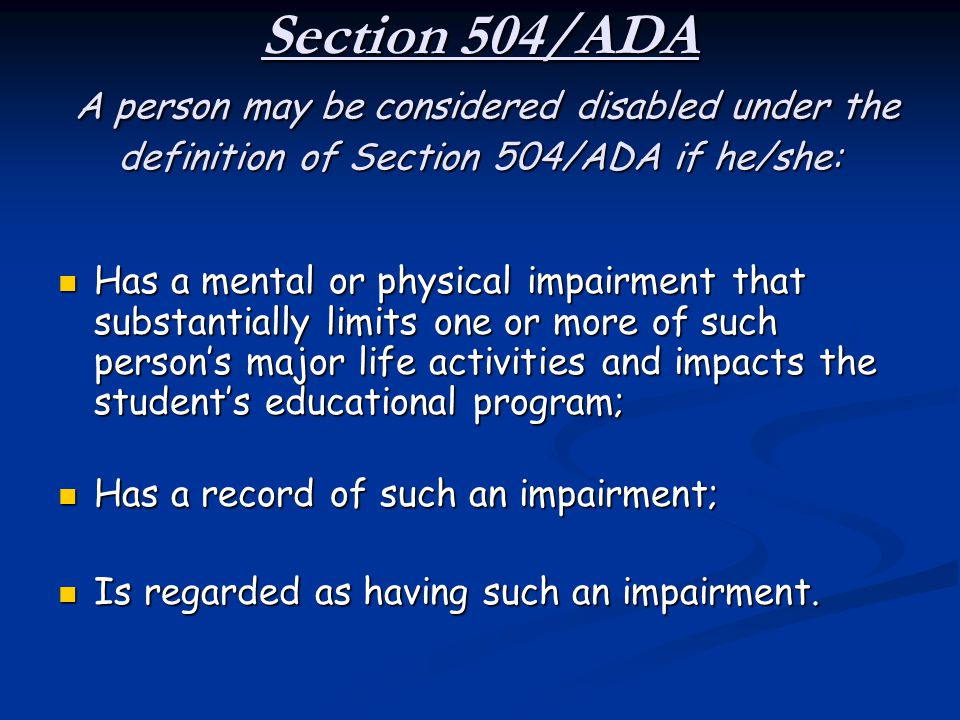 Section 504/ADA A person may be considered disabled under the definition of Section 504/ADA if he/she: