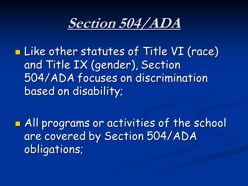 Section 504/ADA Like other statutes of Title VI (race) and Title IX (gender), Section 504/ADA focuses on discrimination based on disability;