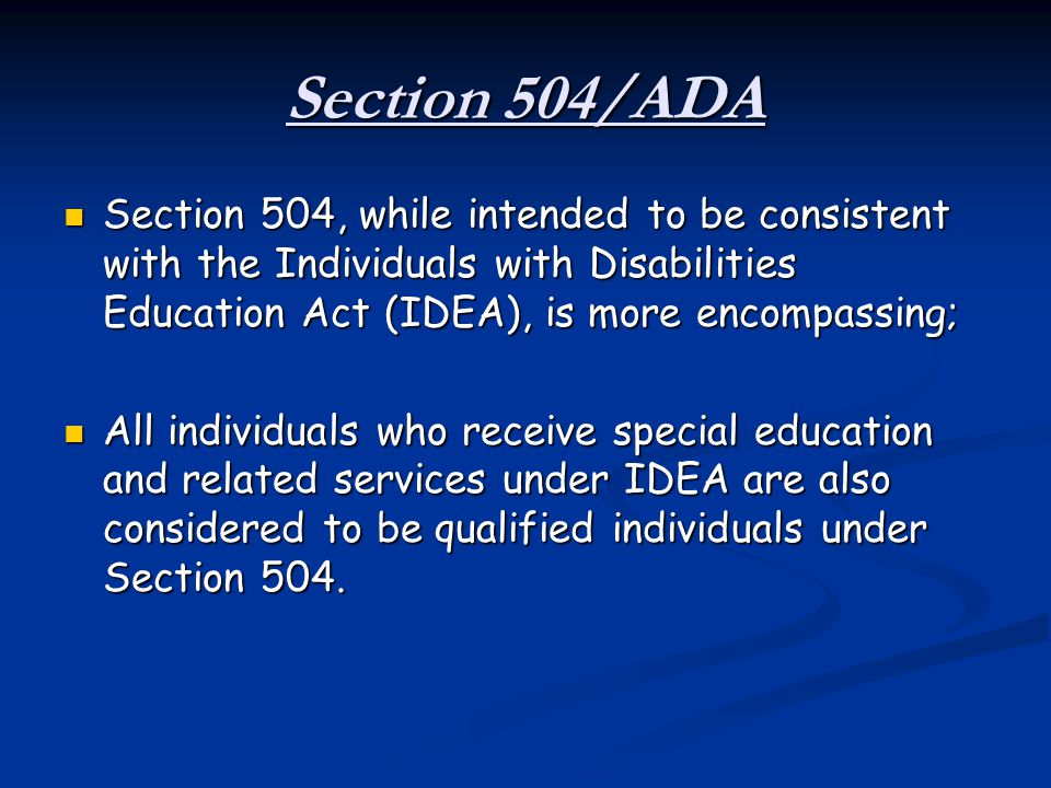 Section 504/ADA Section 504, while intended to be consistent with the Individuals with Disabilities Education Act (IDEA), is more encompassing;