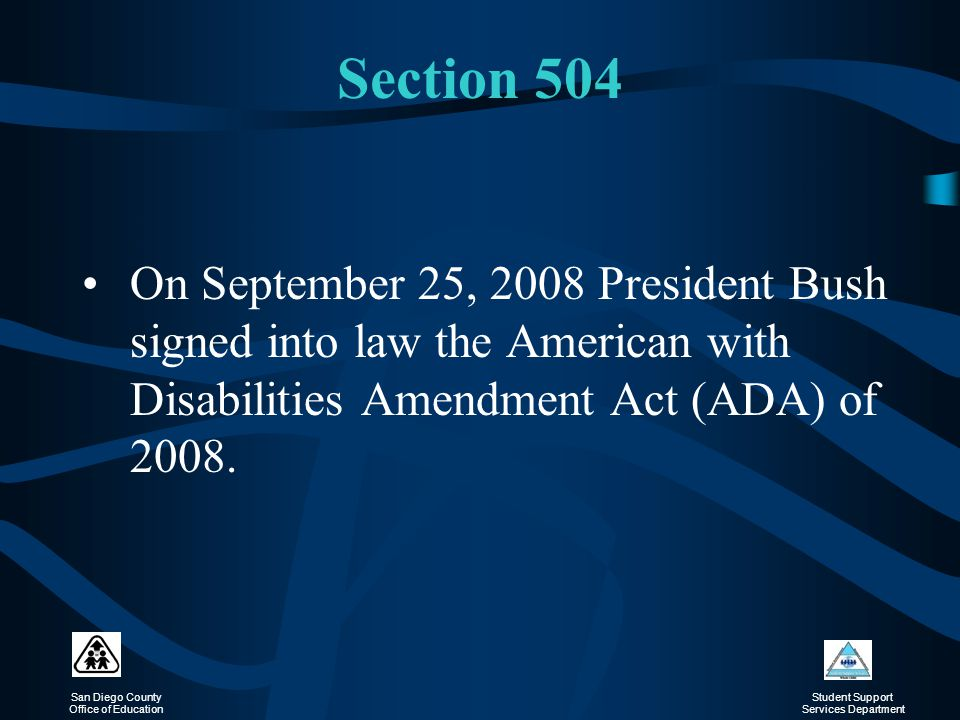 Section 504 On September 25, 2008 President Bush signed into law the American with Disabilities Amendment Act (ADA) of