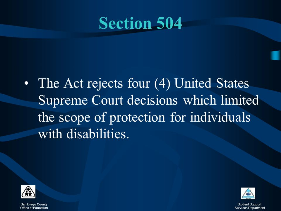 Section 504 The Act rejects four (4) United States Supreme Court decisions which limited the scope of protection for individuals with disabilities.