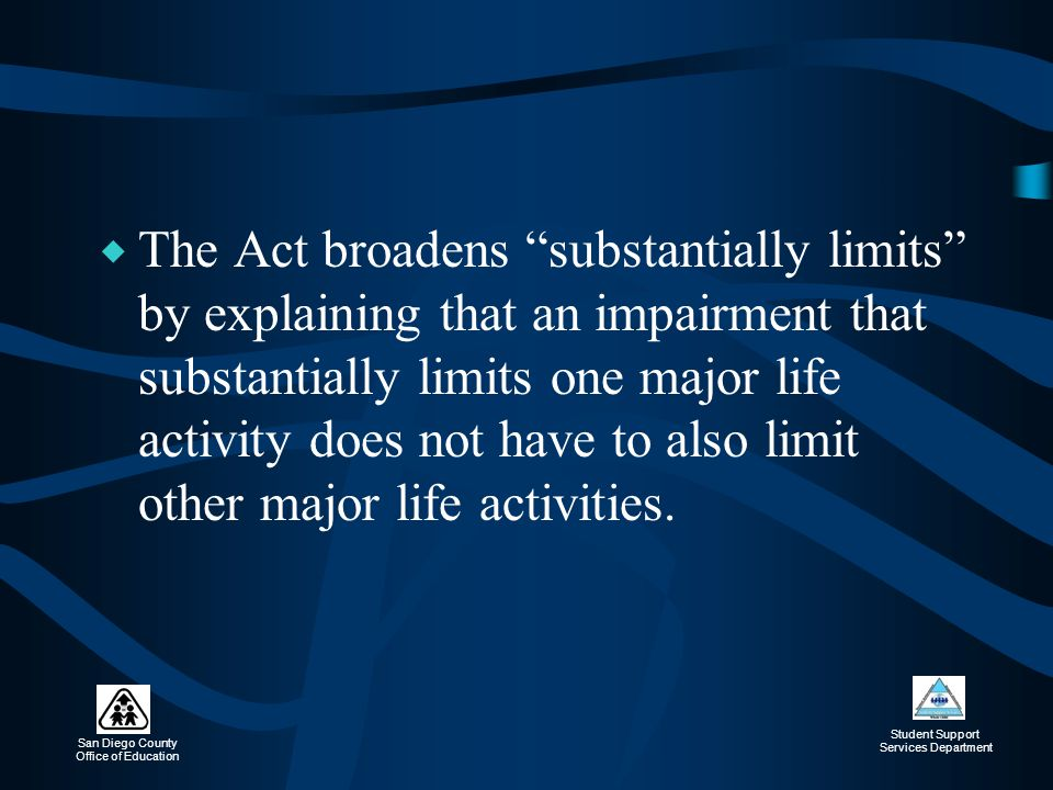 The Act broadens substantially limits by explaining that an impairment that substantially limits one major life activity does not have to also limit other major life activities.