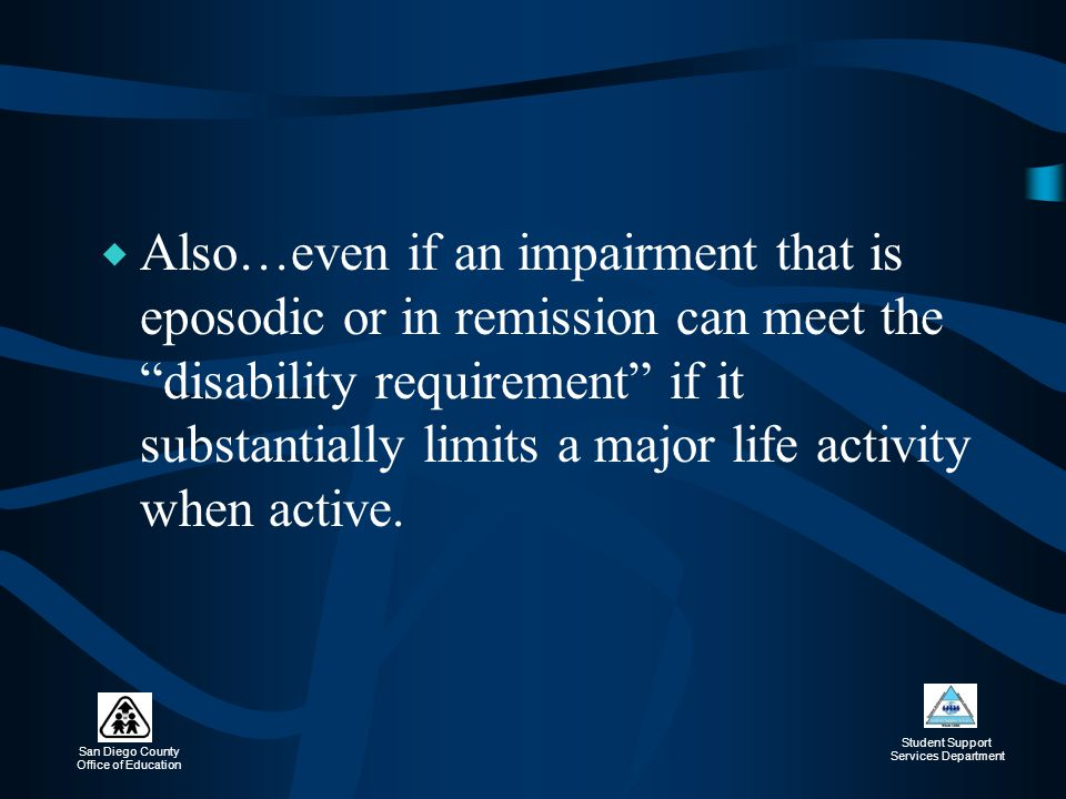 Also…even if an impairment that is eposodic or in remission can meet the disability requirement if it substantially limits a major life activity when active.