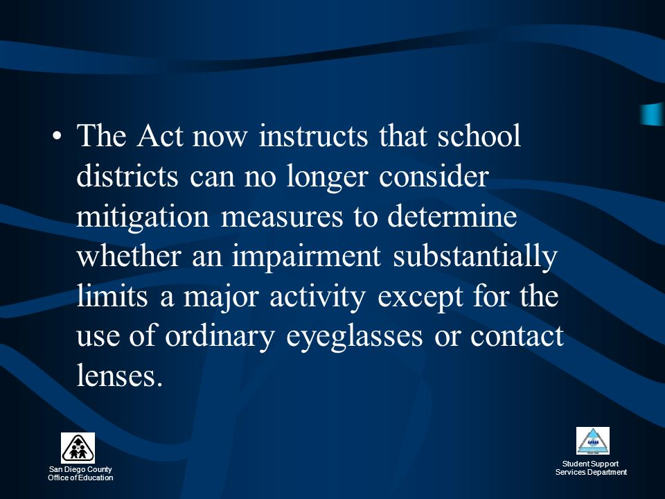 The Act now instructs that school districts can no longer consider mitigation measures to determine whether an impairment substantially limits a major activity except for the use of ordinary eyeglasses or contact lenses.
