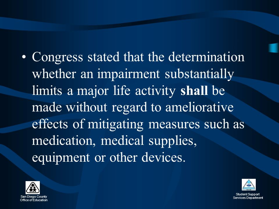 Congress stated that the determination whether an impairment substantially limits a major life activity shall be made without regard to ameliorative effects of mitigating measures such as medication, medical supplies, equipment or other devices.