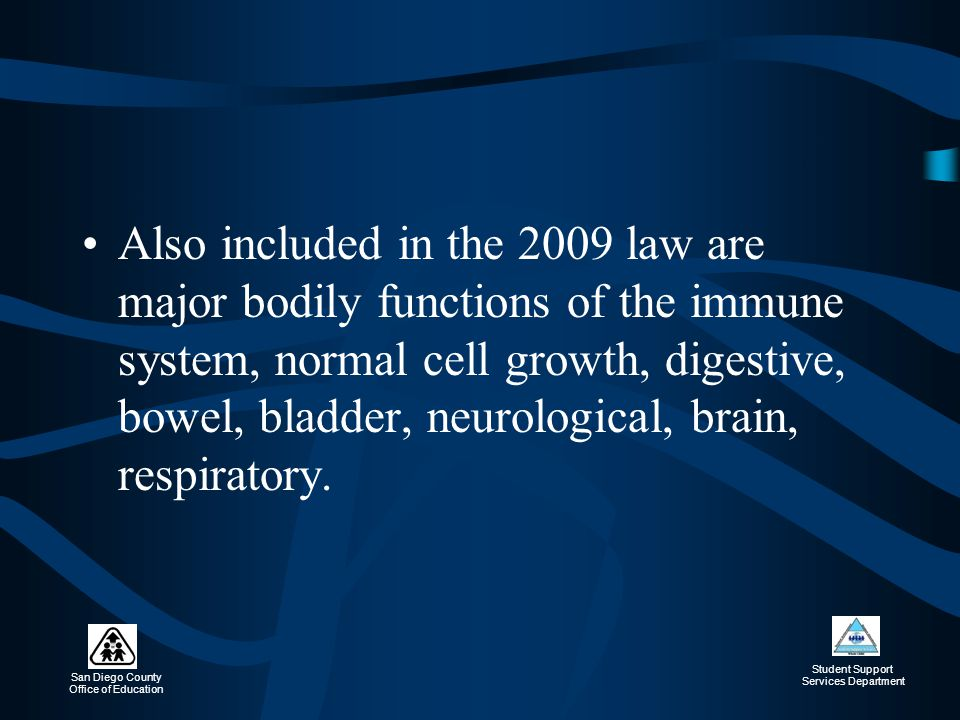 Also included in the 2009 law are major bodily functions of the immune system, normal cell growth, digestive, bowel, bladder, neurological, brain, respiratory.