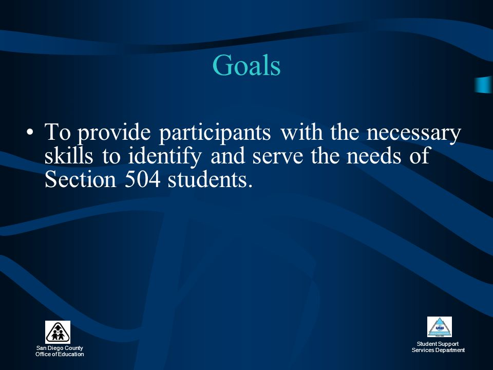 Goals To provide participants with the necessary skills to identify and serve the needs of Section 504 students.