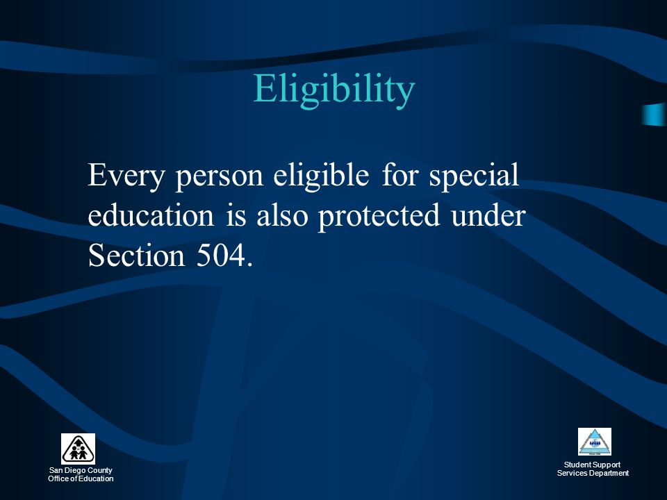 Eligibility Every person eligible for special education is also protected under Section 504.