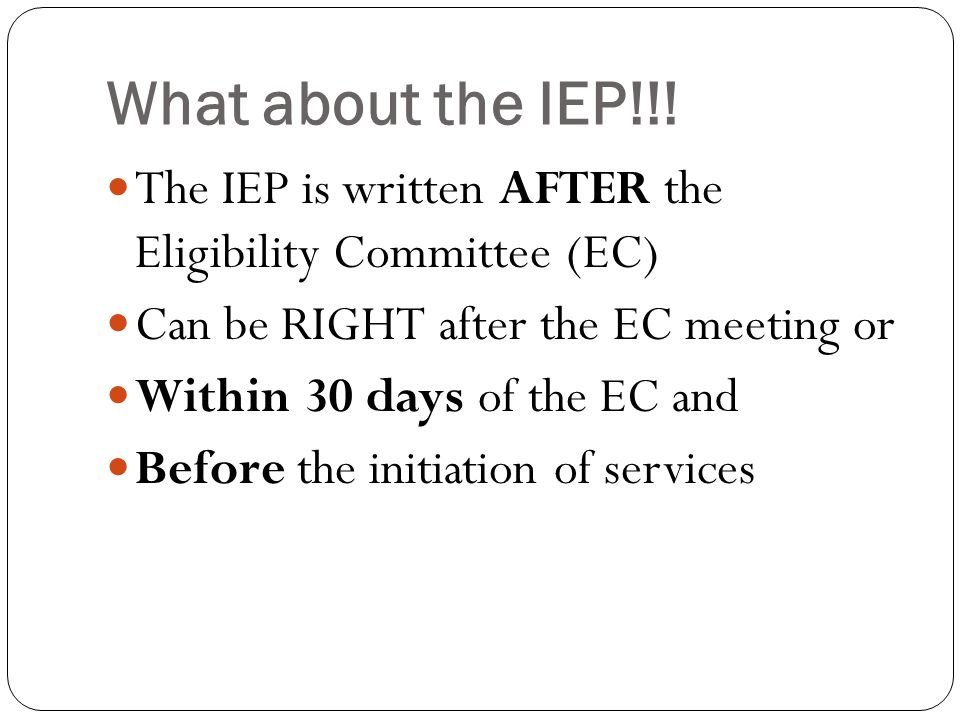 What about the IEP!!! The IEP is written AFTER the Eligibility Committee (EC) Can be RIGHT after the EC meeting or.