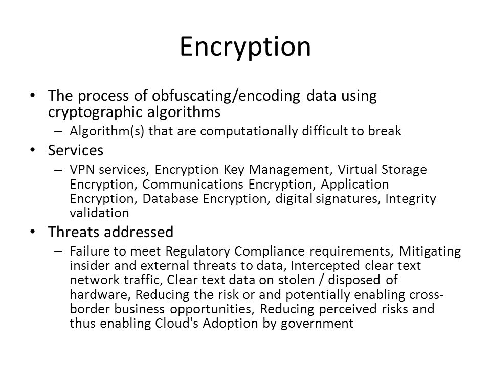 Encryption The process of obfuscating/encoding data using cryptographic algorithms. Algorithm(s) that are computationally difficult to break.