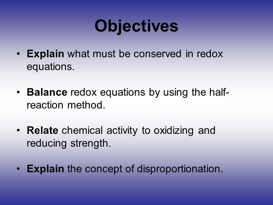 Objectives Explain what must be conserved in redox equations.