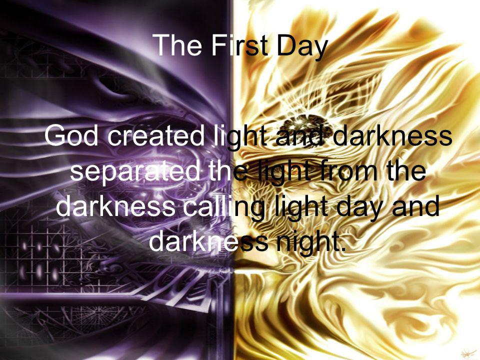 The First Day God created light and darkness separated the light from the darkness calling light day and darkness night.